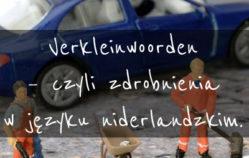 Verkleinwoorden – czyli zdrobnienia w języku niderlandzkim.